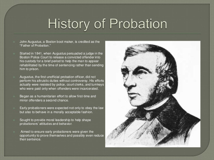 john augustus father of probation John augustus (1785-1859) was a boston boot maker who is called the 'father of probation' in the united states because of his pioneering efforts to campaign for more lenient sentences for convicted criminals based on their backgrounds.
