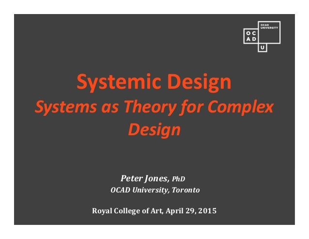 Peter Jones, PhD OCAD University, Toronto Royal College of Art, April 29, 2015 Systemic Design Systems as Theory for Compl...