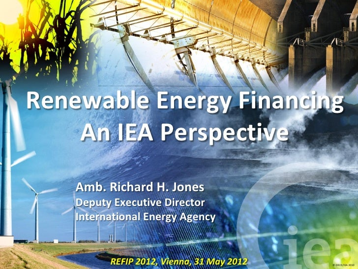 Renewable Energy Financing    An IEA Perspective    Amb. Richard H. Jones    Deputy Executive Director    International En...