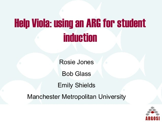 Help Viola: using an ARG for student induction Rosie Jones Bob Glass Emily Shields Manchester Metropolitan University