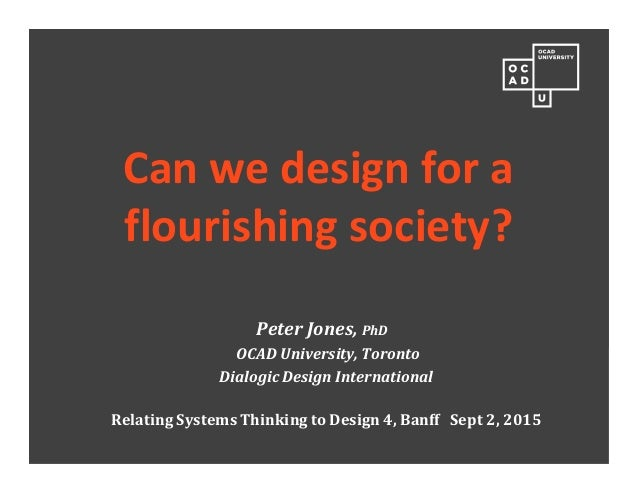 Can we design for a flourishing society? Peter Jones, PhD OCAD University, Toronto Dialogic Design International Relating ...