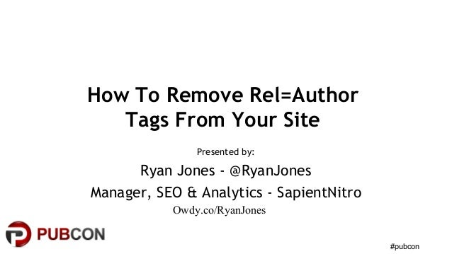#pubcon How To Remove Rel=Author Tags From Your Site Presented by: Ryan Jones - @RyanJones Manager, SEO & Analytics - Sapi...