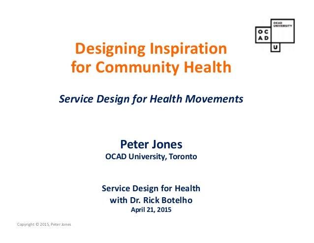 Copyright © 2015, Peter Jones Designing Inspiration for Community Health Service Design for Health Movements Peter Jones O...