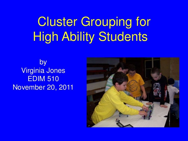 Cluster Grouping for     High Ability Students        by  Virginia Jones    EDIM 510November 20, 2011