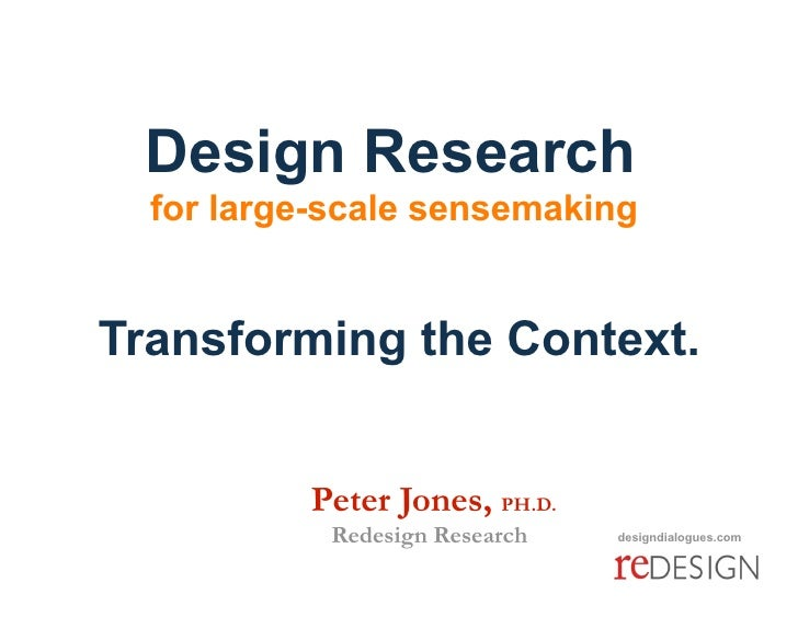 Design Research   for large-scale sensemaking   Transforming the Context.             Peter Jones, PH.D.             Rede...