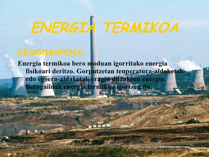 ENERGIA TERMIKOA <ul><li>DESKRIBAPENA: </li></ul><ul><li>Energia termikoa bero moduan igorritako energia fisikoari deritzo...