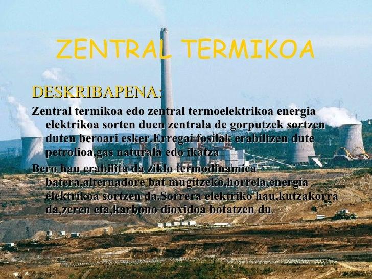 ZENTRAL TERMIKOA <ul><li>DESKRIBAPENA: </li></ul><ul><li>Zentral termikoa edo zentral termoelektrikoa energia elektrikoa s...