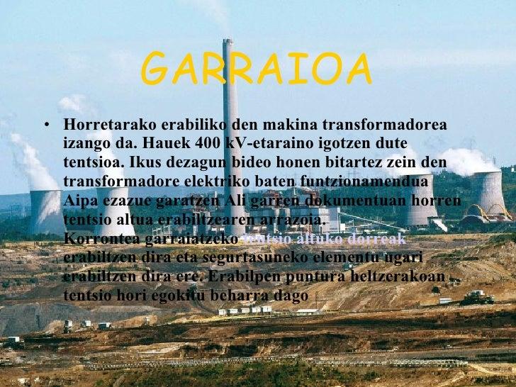 GARRAIOA <ul><li>Horretarako erabiliko den makina transformadorea izango da. Hauek 400 kV-etaraino igotzen dute tentsioa. ...