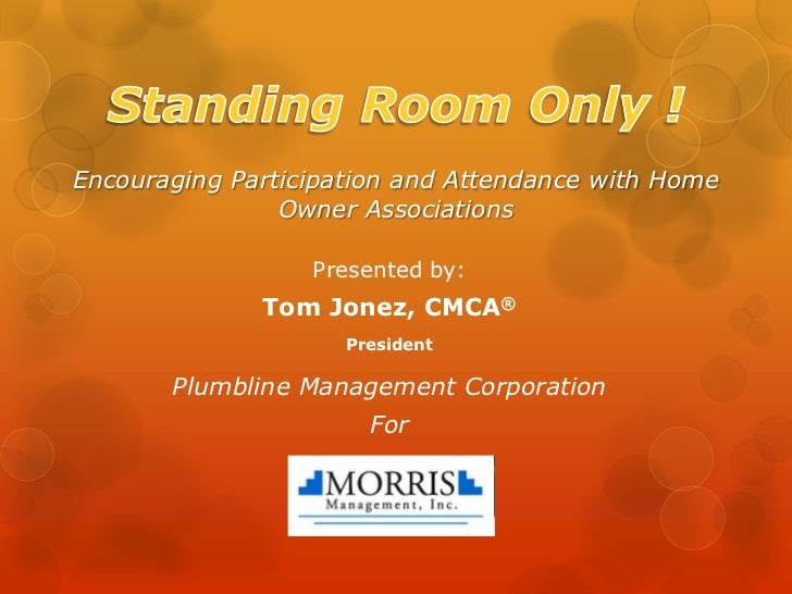 Standing Room Only !Encouraging Participation and Attendance with Home Owner Associations<br />Presented by:<br />Tom Jone...