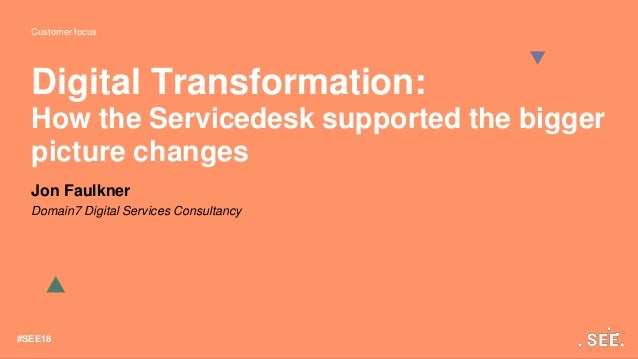 Customer focus #SEE18 Digital Transformation: How the Servicedesk supported the bigger picture changes Jon Faulkner Domain...