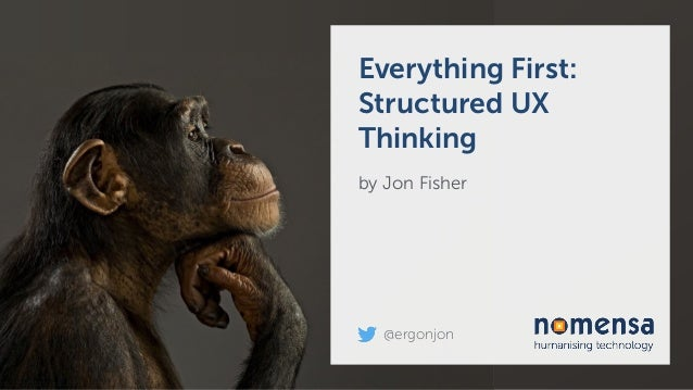 Everything First: Structured UX Thinking by Jon Fisher @ergonjon