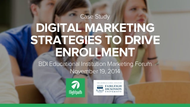Case Study  DIGITAL MARKETING  STRATEGIES TO DRIVE  ENROLLMENT  BDI Educational Institution Marketing Forum  November 19, ...