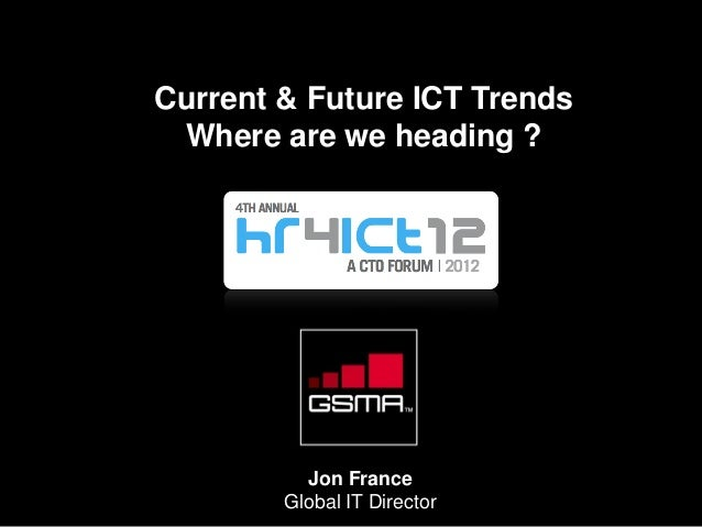 Current & Future ICT Trends Where are we heading ? Jon France Global IT Director