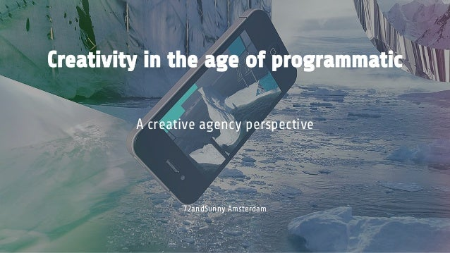 Creativity in the age of programmatic A creative agency perspective 72andSunny Amsterdam