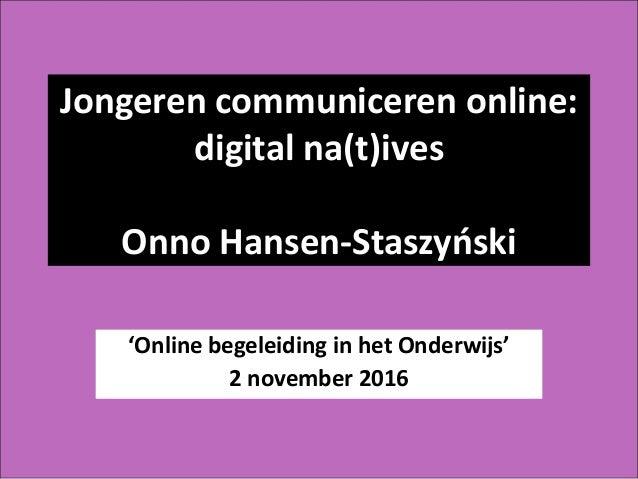 Jongeren communiceren online: digital na(t)ives Onno Hansen-Staszyński 'Online begeleiding in het Onderwijs' 2 november 20...