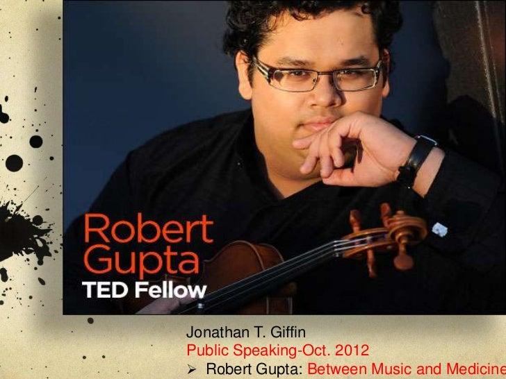 Jonathan T. GiffinPublic Speaking-Oct. 2012 Robert Gupta: Between Music and Medicine