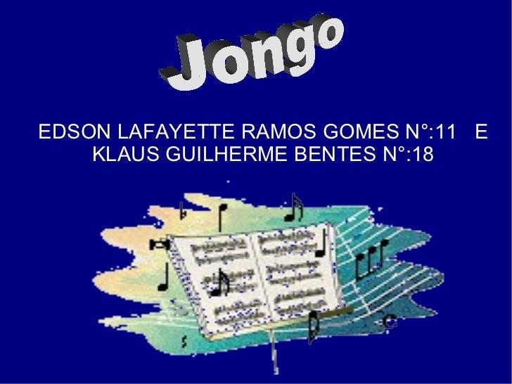 EDSON LAFAYETTE RAMOS GOMES N°:11  E KLAUS GUILHERME BENTES N°:18 Jongo