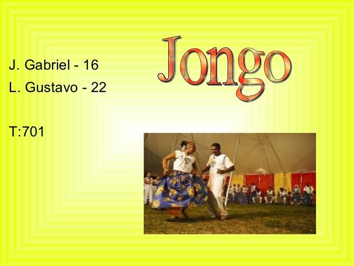 <ul><li>J. Gabriel - 16  </li></ul><ul><li>L. Gustavo - 22  </li></ul><ul><li>T:701 </li></ul>Jongo