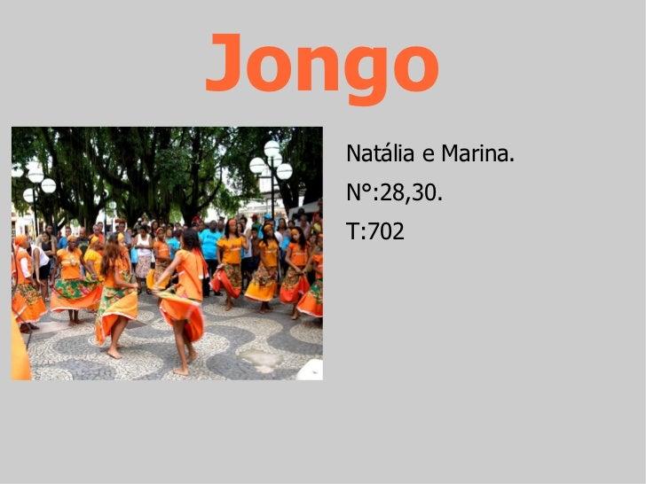 Jongo <ul><li>Natália e Marina. </li></ul><ul><li>N°:28,30. </li></ul><ul><li>T:702 </li></ul>