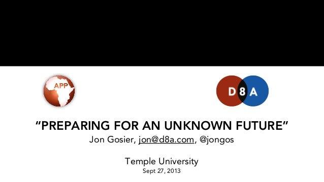 """PREPARING FOR AN UNKNOWN FUTURE"" Jon Gosier, jon@d8a.com, @jongos Temple University Sept 27, 2013"