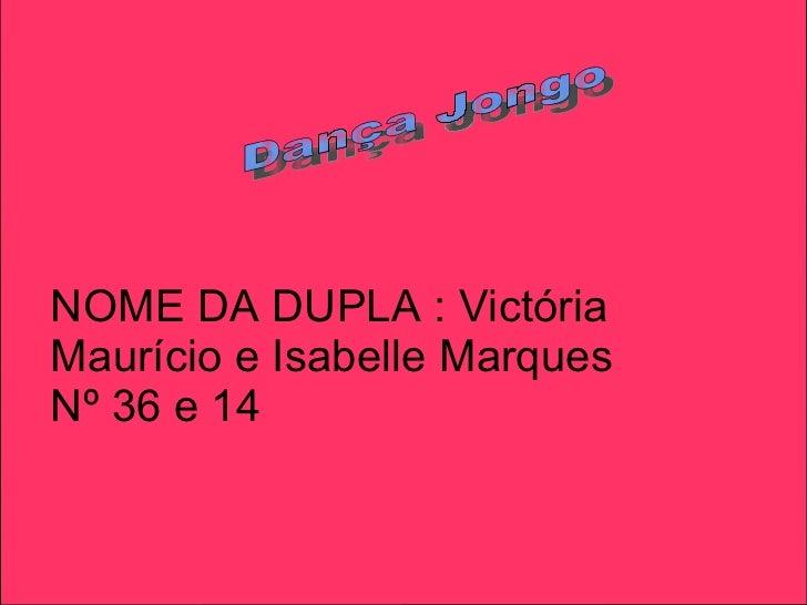 Dança Jongo NOME DA DUPLA : Victória Maurício e Isabelle Marques  Nº 36 e 14