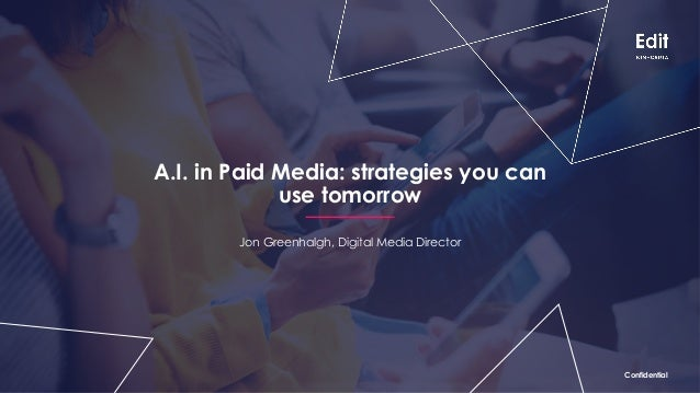 ConfidentialConfidential A.I. in Paid Media: strategies you can use tomorrow Jon Greenhalgh, Digital Media Director Confid...