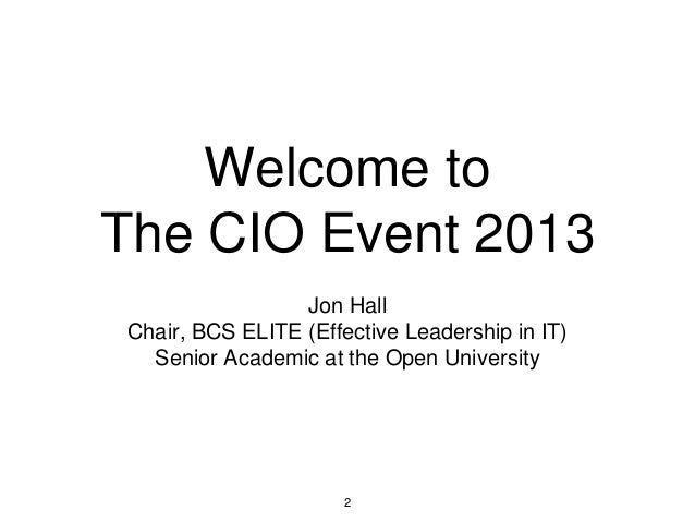 Welcome to The CIO Event 2013 Jon Hall Chair, BCS ELITE (Effective Leadership in IT) Senior Academic at the Open Universit...