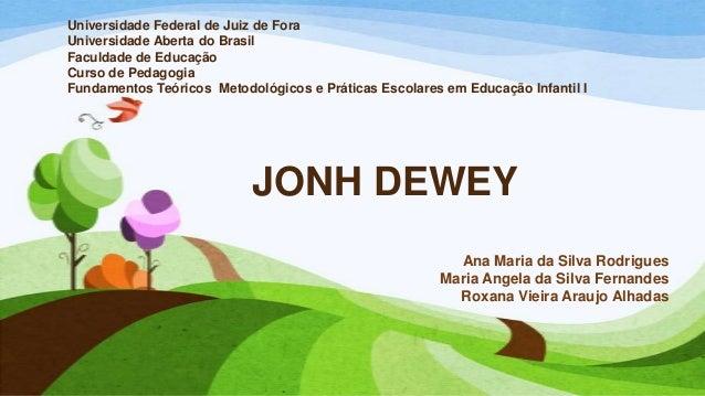 JONH DEWEY Ana Maria da Silva Rodrigues Maria Angela da Silva Fernandes Roxana Vieira Araujo Alhadas Universidade Federal ...