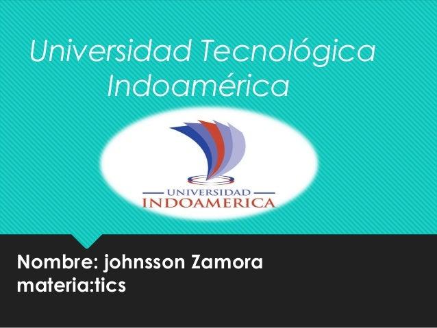 Nombre: johnsson Zamora materia:tics Universidad Tecnológica Indoamérica