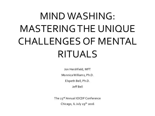 MINDWASHING: MASTERINGTHE UNIQUE CHALLENGES OF MENTAL RITUALS Jon Hershfield, MFT MonnicaWilliams, Ph.D. Elspeth Bell, Ph....