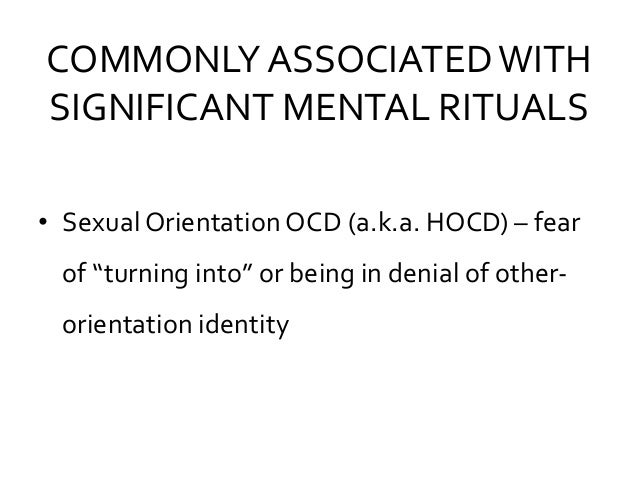 """COMMONLY ASSOCIATEDWITH SIGNIFICANT MENTAL RITUALS • Sexual Orientation OCD (a.k.a. HOCD) – fear of """"turning into"""" or bein..."""