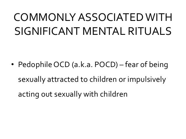 COMMONLY ASSOCIATEDWITH SIGNIFICANT MENTAL RITUALS • Pedophile OCD (a.k.a. POCD) – fear of being sexually attracted to chi...