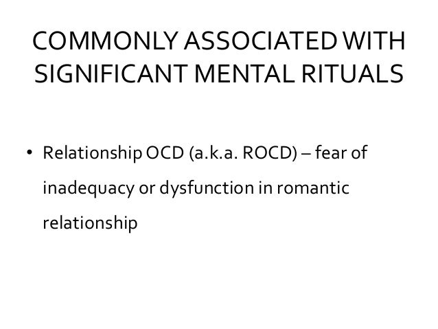 COMMONLY ASSOCIATEDWITH SIGNIFICANT MENTAL RITUALS • RelationshipOCD (a.k.a. ROCD) – fear of inadequacy or dysfunction in ...