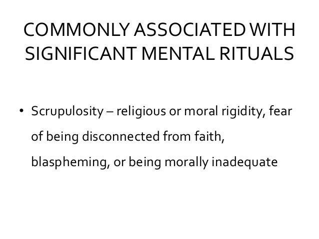 COMMONLY ASSOCIATEDWITH SIGNIFICANT MENTAL RITUALS • Scrupulosity – religious or moral rigidity, fear of being disconnecte...