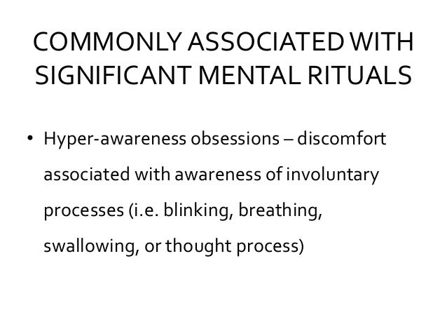 COMMONLY ASSOCIATEDWITH SIGNIFICANT MENTAL RITUALS • Hyper-awareness obsessions – discomfort associated with awareness of ...