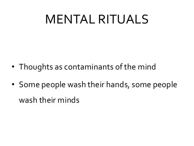MENTAL RITUALS • Thoughts as contaminants of the mind • Some people wash their hands, some people wash their minds