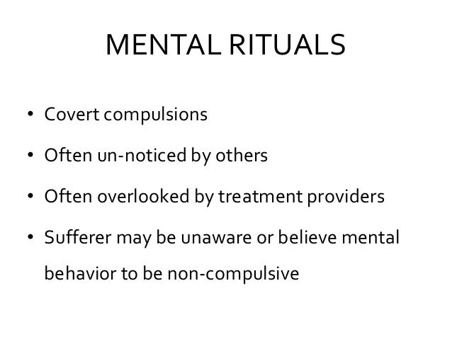 MENTAL RITUALS • Covert compulsions • Often un-noticed by others • Often overlooked by treatment providers • Sufferer may ...