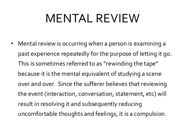 MENTAL REVIEW • Mental review is occurring when a person is examining a past experience repeatedly for the purpose of lett...