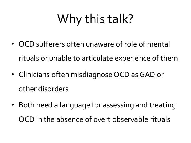 Why this talk? • OCD sufferers often unaware of role of mental rituals or unable to articulate experience of them • Clinic...