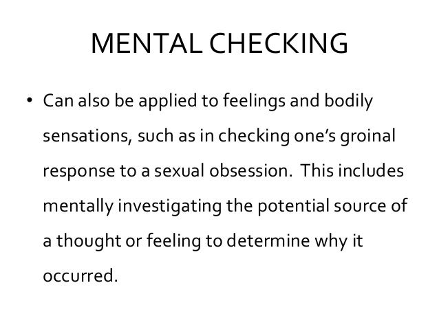 MENTAL CHECKING • Can also be applied to feelings and bodily sensations, such as in checking one's groinal response to a s...