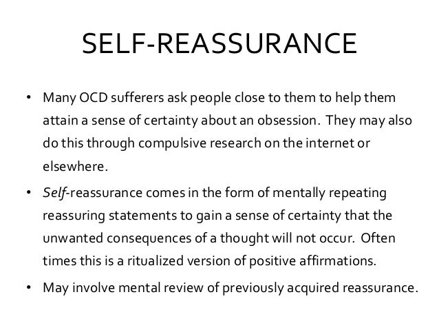 SELF-REASSURANCE • Many OCD sufferers ask people close to them to help them attain a sense of certainty about an obsession...