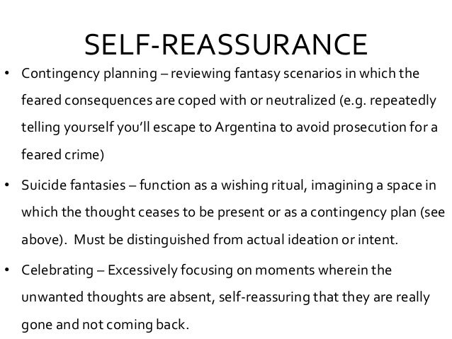 SELF-REASSURANCE • Contingency planning – reviewing fantasy scenarios in which the feared consequences are coped with or n...