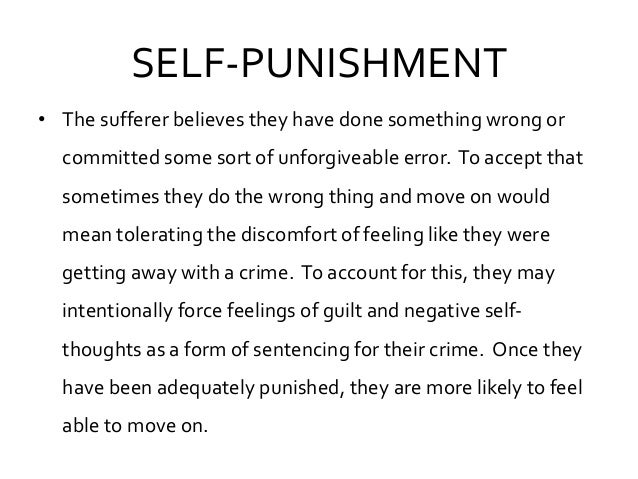 SELF-PUNISHMENT • The sufferer believes they have done something wrong or committed some sort of unforgiveable error. To a...