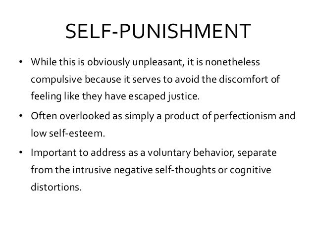 SELF-PUNISHMENT • While this is obviously unpleasant, it is nonetheless compulsive because it serves to avoid the discomfo...