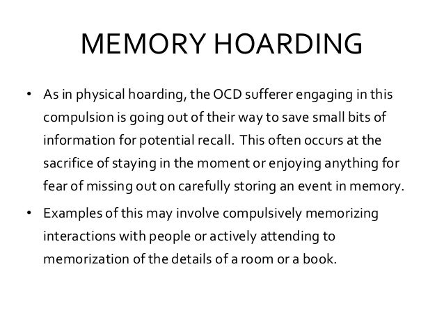 MEMORY HOARDING • As in physical hoarding, theOCD sufferer engaging in this compulsion is going out of their way to save s...