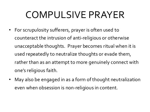 COMPULSIVE PRAYER • For scrupulosity sufferers, prayer is often used to counteract the intrusion of anti-religious or othe...