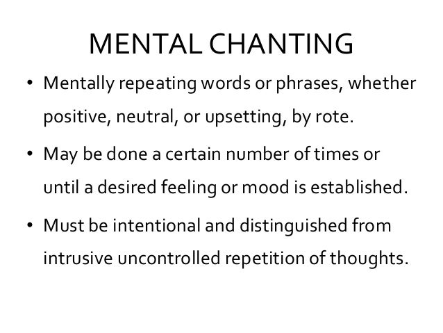 MENTAL CHANTING • Mentally repeating words or phrases, whether positive, neutral, or upsetting, by rote. • May be done a c...
