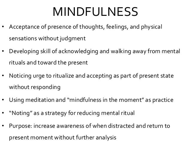 MINDFULNESS • Acceptance of presence of thoughts, feelings, and physical sensations without judgment • Developing skill of...