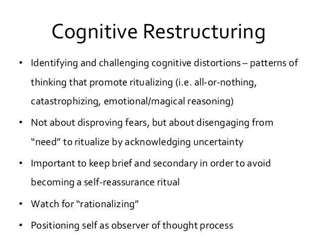 Cognitive Restructuring • Identifying and challenging cognitive distortions – patterns of thinking that promote ritualizin...