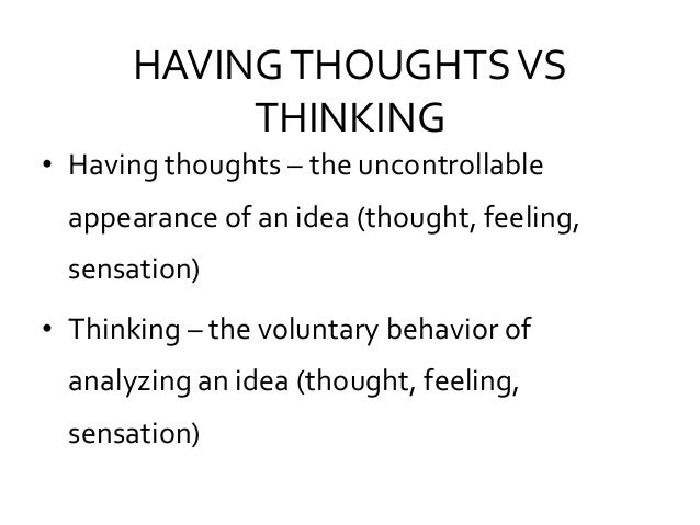 HAVINGTHOUGHTSVS THINKING • Having thoughts – the uncontrollable appearance of an idea (thought, feeling, sensation) • Thi...